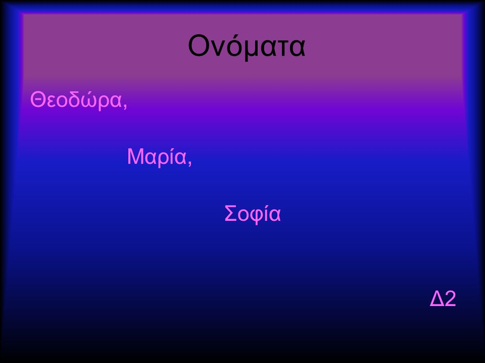 Ονόματα Θεοδώρα, Μαρία, Σοφία Δ2
