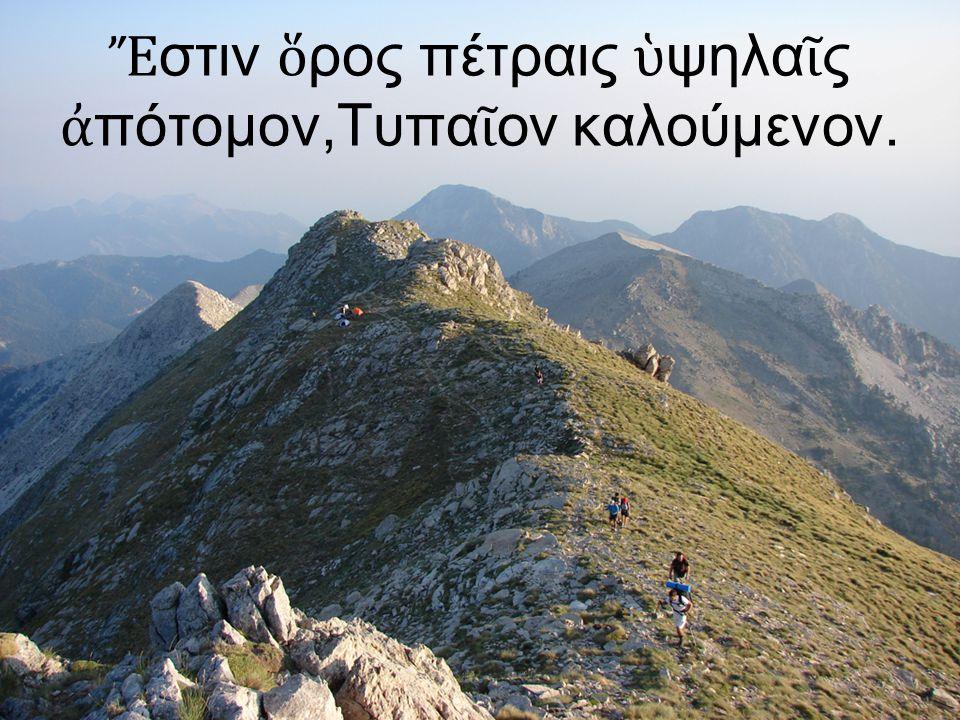 Ἔστιν ὅρος πέτραις ὑψηλαῖς ἀπότομον,Τυπαῖον καλούμενον.