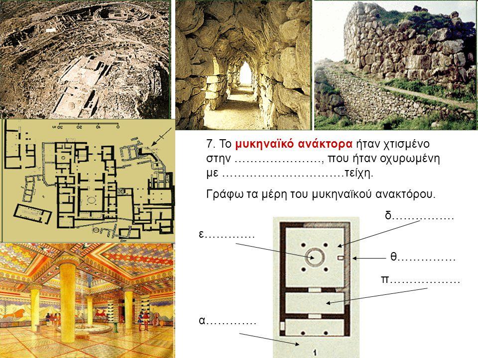7. Το μυκηναϊκό ανάκτορα ήταν χτισμένο στην …………………