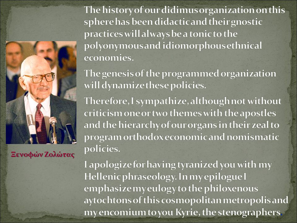 The history of our didimus organization on this sphere has been didactic and their gnostic practices will always be a tonic to the polyonymous and idiomorphous ethnical economies. The genesis of the programmed organization will dynamize these policies. Therefore, I sympathize, although not without criticism one or two themes with the apostles and the hierarchy of our organs in their zeal to program orthodox economic and nomismatic policies. I apologize for having tyranized you with my Hellenic phraseology. In my epilogue I emphasize my eulogy to the philoxenous aytochtons of this cosmopolitan metropolis and my encomium to you Kyrie, the stenographers.
