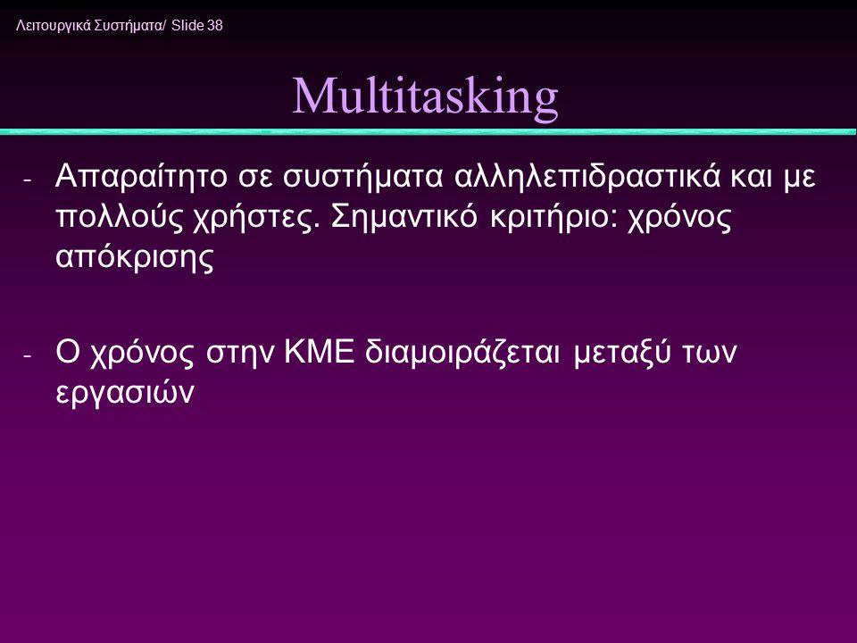 Multitasking Απαραίτητο σε συστήματα αλληλεπιδραστικά και με πολλούς χρήστες. Σημαντικό κριτήριο: χρόνος απόκρισης.