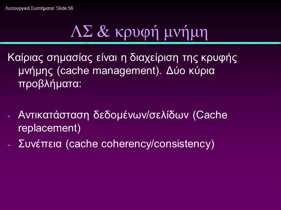 ΛΣ & κρυφή μνήμη Καίριας σημασίας είναι η διαχείριση της κρυφής μνήμης (cache management). Δύο κύρια προβλήματα: