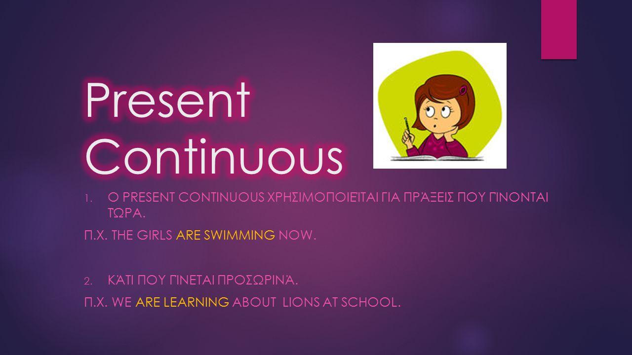 Present Continuous Ο Present Continuous χρησιμοποιείται για πράξεις που γίνονται τώρα. Π.χ. The girls are swimming now.
