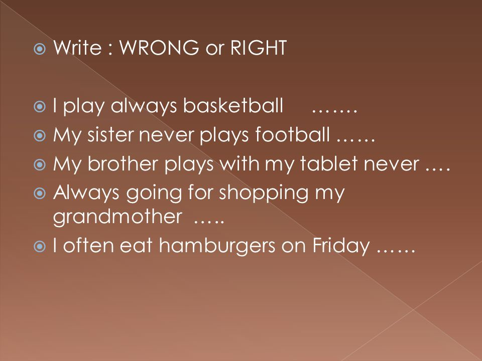 Write : WRONG or RIGHT I play always basketball ……. My sister never plays football …… My brother plays with my tablet never ….