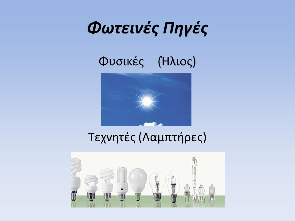 Φωτεινές Πηγές Φυσικές (Ήλιος) Τεχνητές (Λαμπτήρες)