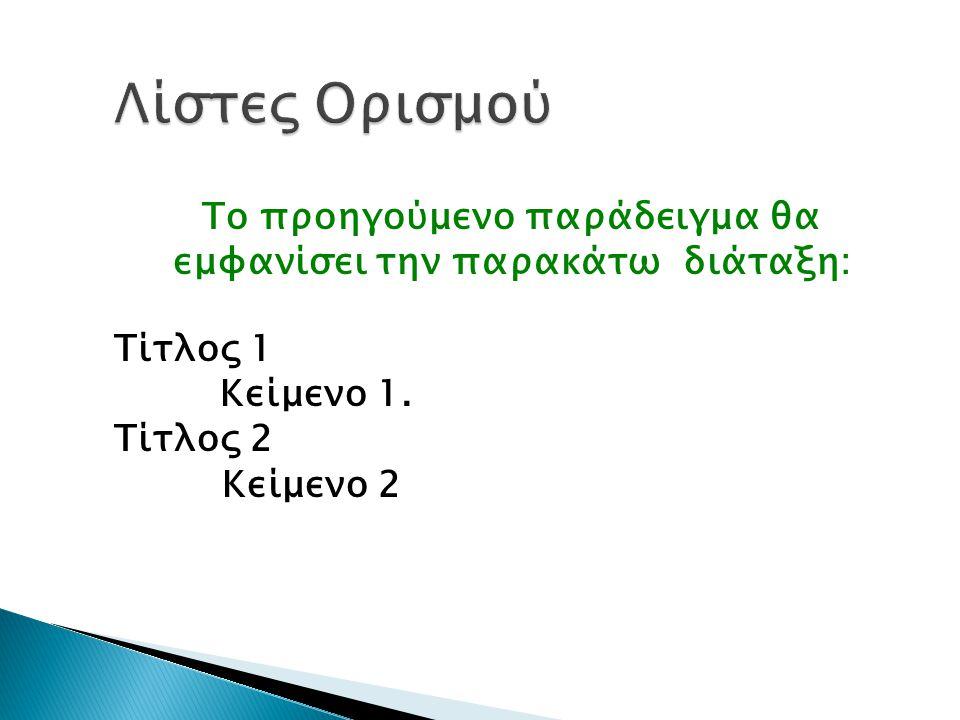 Λίστες Ορισμού Το προηγούμενο παράδειγμα θα εμφανίσει την παρακάτω διάταξη: Τίτλος 1 Κείμενο 1.