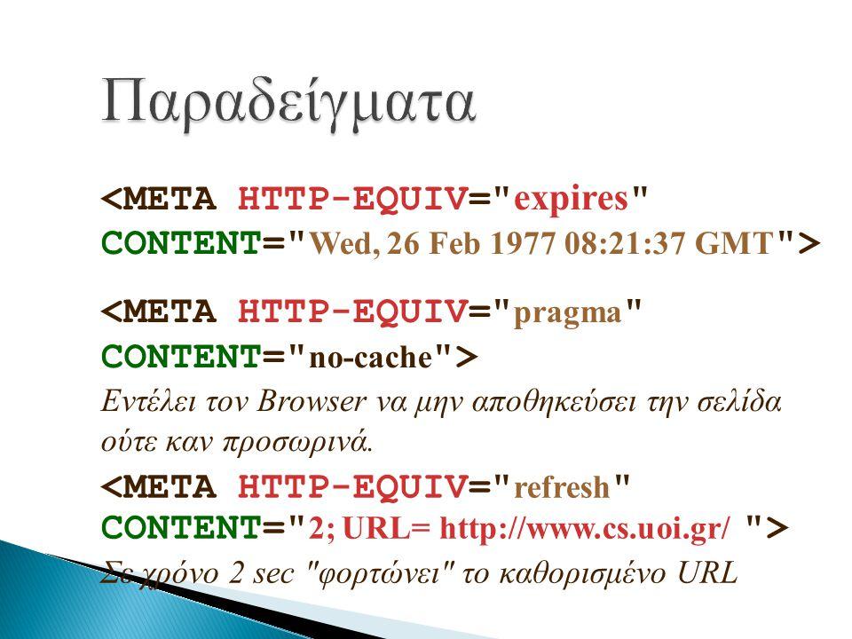 Παραδείγματα <META HTTP-EQUIV= expires CONTENT= Wed, 26 Feb 1977 08:21:37 GMT > <META HTTP-EQUIV= pragma CONTENT= no-cache >