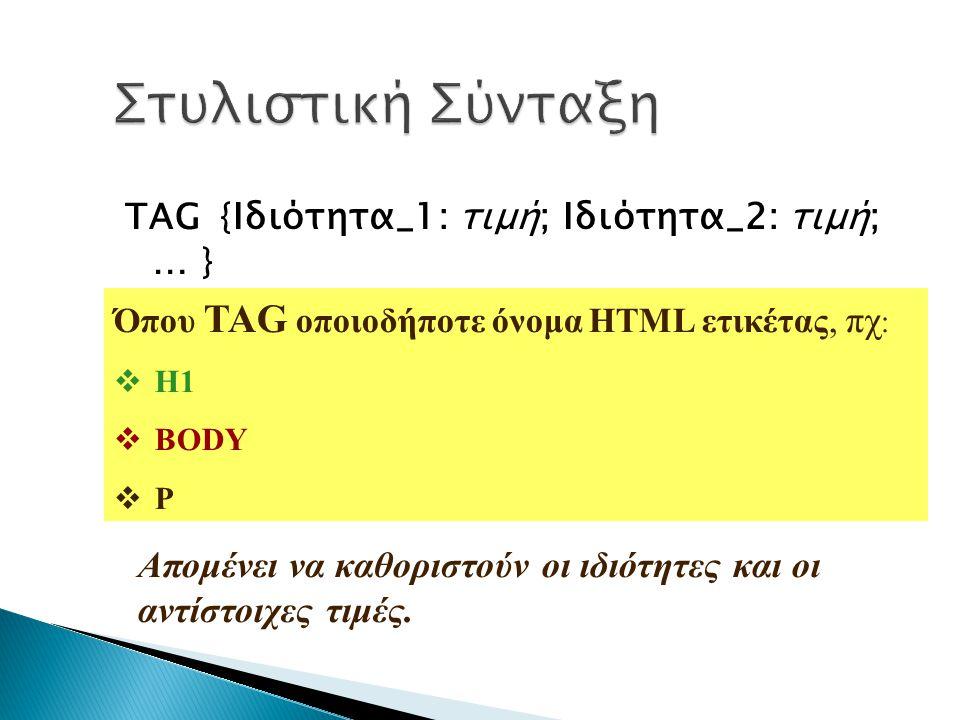 Στυλιστική Σύνταξη TAG {Ιδιότητα_1: τιμή; Ιδιότητα_2: τιμή; … } Όπου TAG οποιοδήποτε όνομα HTML ετικέτας, πχ: