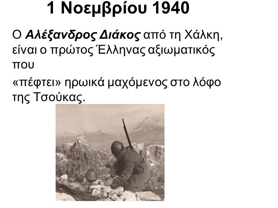 1 Νοεµβρίου 1940 Ο Αλέξανδρος Διάκος από τη Χάλκη, είναι ο πρώτος Έλληνας αξιωµατικός που.