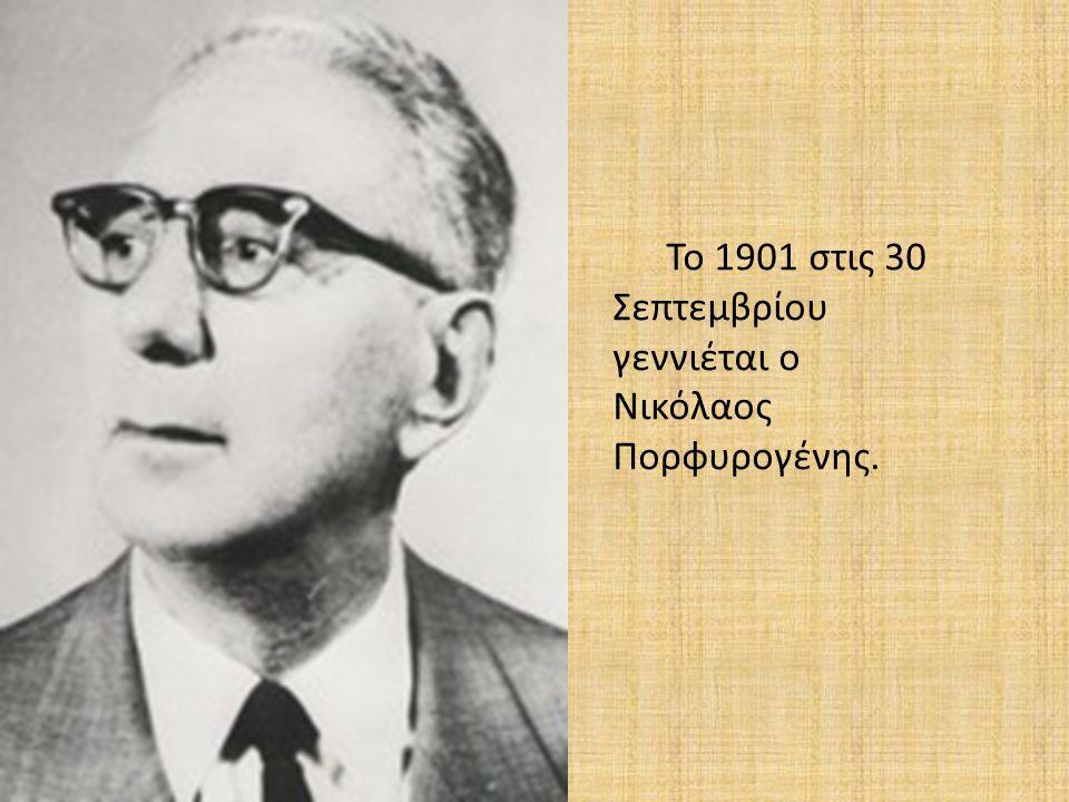 Το 1901 στις 30 Σεπτεμβρίου γεννιέται ο Νικόλαος Πορφυρογένης.