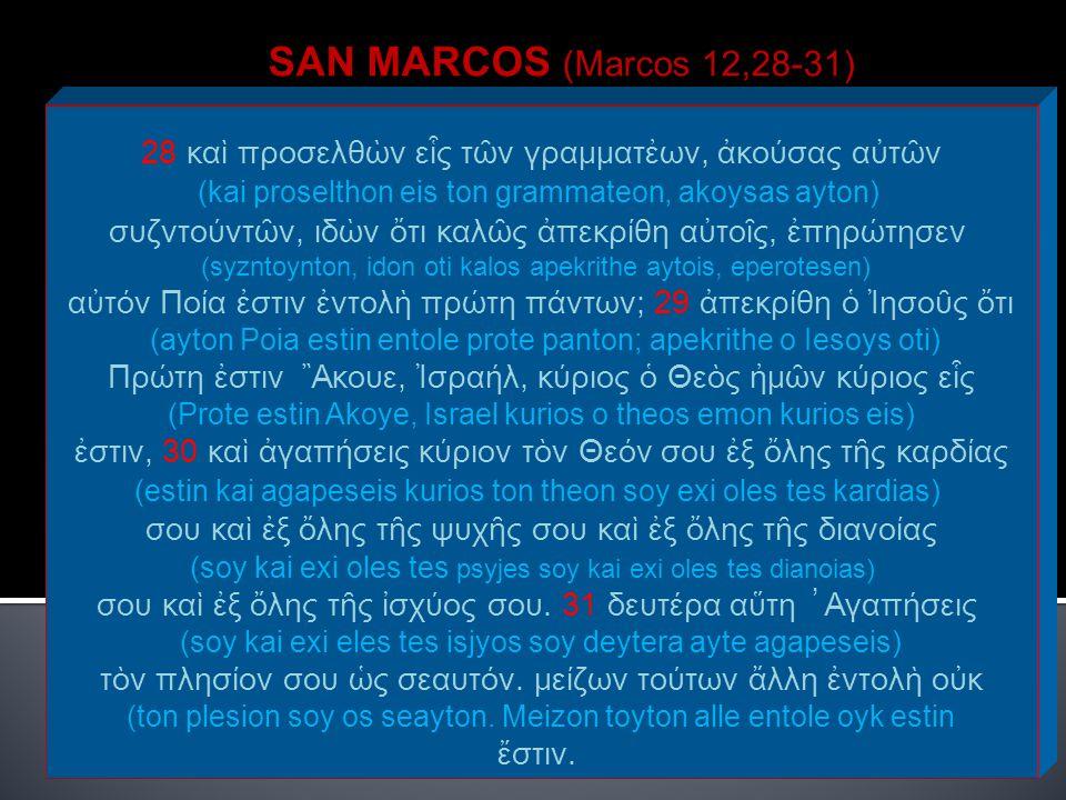 SAN MARCOS (Marcos 12,28-31) 28 καὶ προσελθὼν εἷς τῶν γραμματἐων, ἀκούσας αὐτῶν. (kai proselthon eis ton grammateon, akoysas ayton)