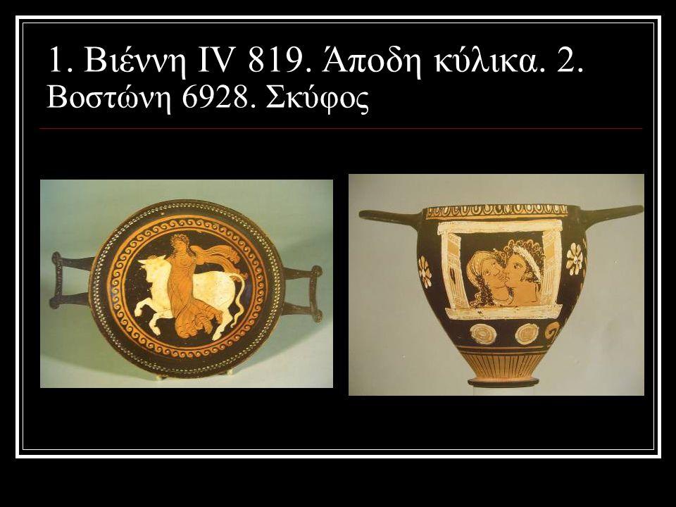 1. Βιέννη IV 819. Άποδη κύλικα. 2. Βοστώνη 6928. Σκύφος