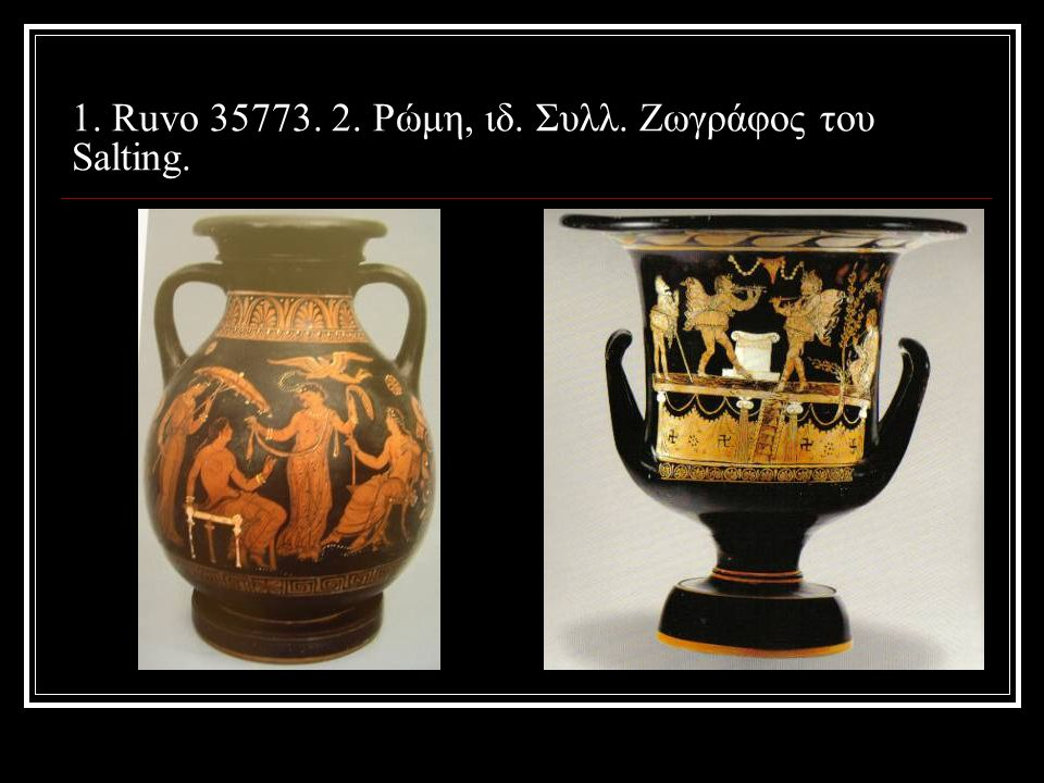 1. Ruvo 35773. 2. Ρώμη, ιδ. Συλλ. Ζωγράφος του Salting.