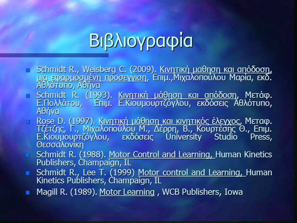 Βιβλιογραφία Schmidt R., Weisberg C. (2009). Κινητική μαθηση και απόδοση, μια εφαρμοσμένη προσεγγιση, Επιμ.,Μιχαλοπούλου Μαρία, εκδ. Αθλότυπο, Αθήνα.