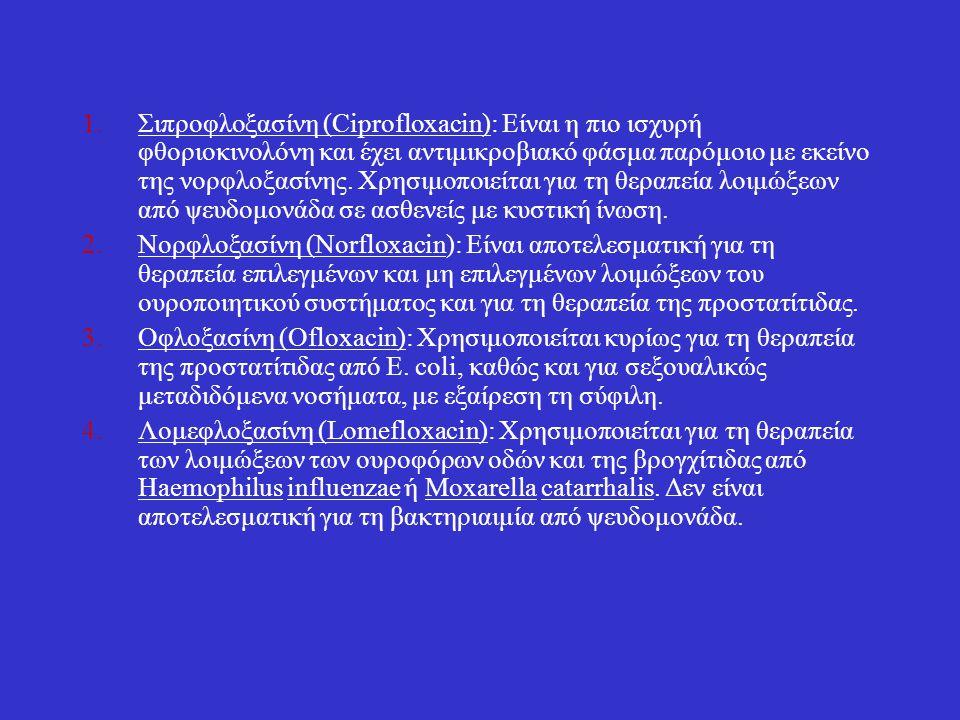 Σιπροφλοξασίνη (Ciprofloxacin): Είναι η πιο ισχυρή φθοριοκινολόνη και έχει αντιμικροβιακό φάσμα παρόμοιο με εκείνο της νορφλοξασίνης. Χρησιμοποιείται για τη θεραπεία λοιμώξεων από ψευδομονάδα σε ασθενείς με κυστική ίνωση.
