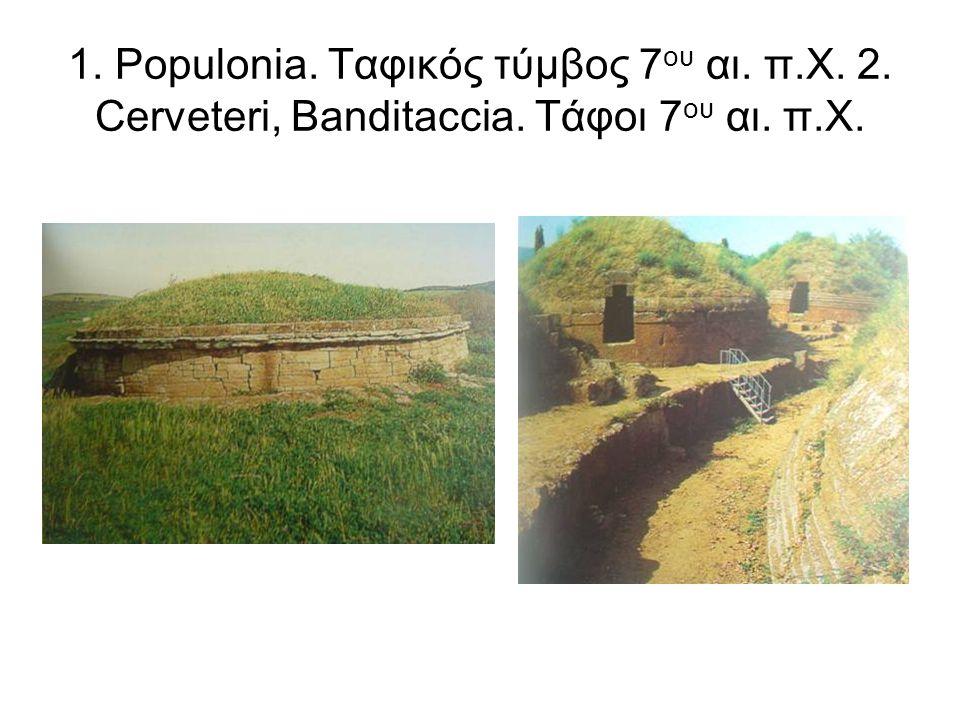 1. Populonia. Ταφικός τύμβος 7ου αι. π. Χ. 2. Cerveteri, Banditaccia