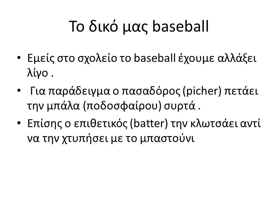 Το δικό μας baseball Εμείς στο σχολείο το baseball έχουμε αλλάξει λίγο . Για παράδειγμα ο πασαδόρος (picher) πετάει την μπάλα (ποδοσφαίρου) συρτά .