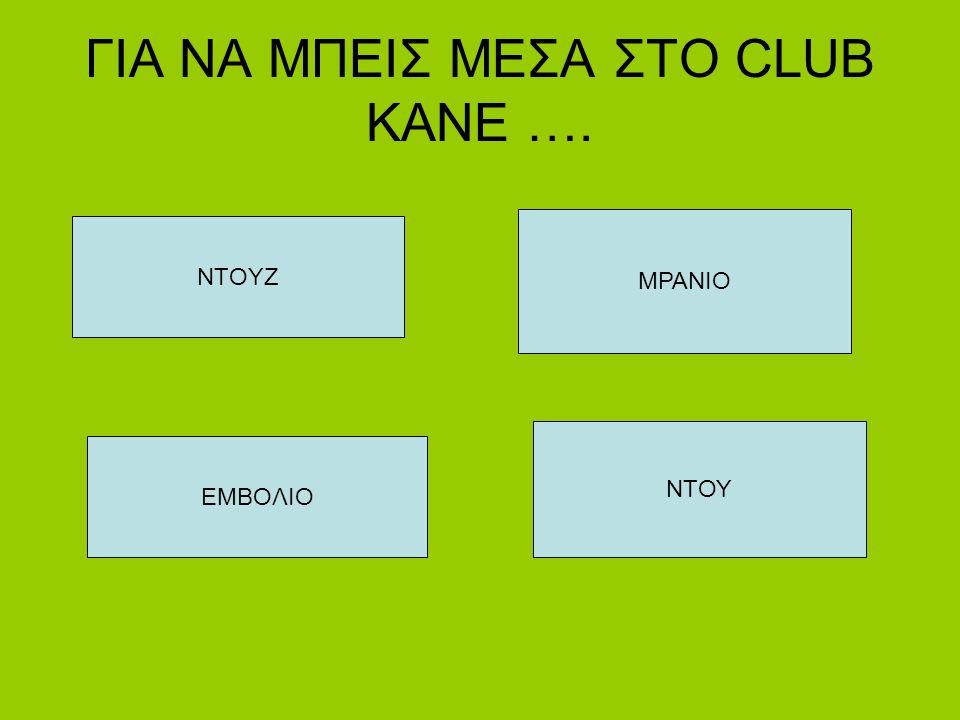 ΓΙΑ ΝΑ ΜΠΕΙΣ ΜΕΣΑ ΣΤΟ CLUB KANE ….