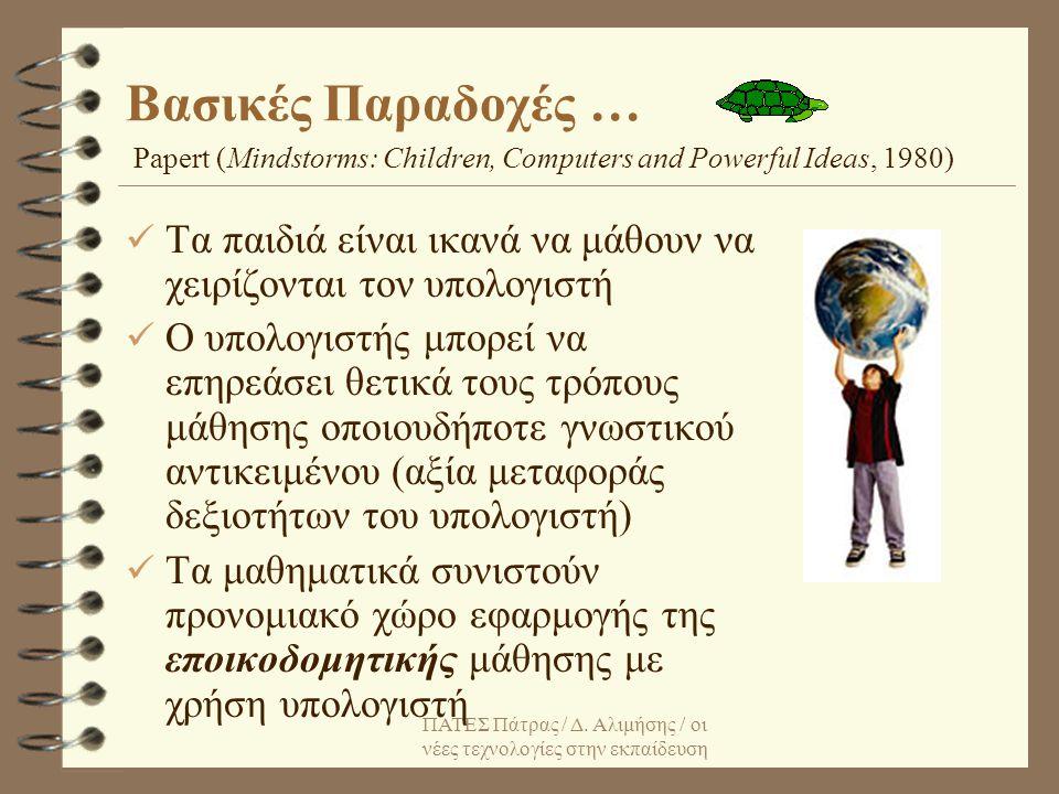 Βασικές Παραδοχές … Papert (Mindstorms: Children, Computers and Powerful Ideas, 1980) Τα παιδιά είναι ικανά να μάθουν να χειρίζονται τον υπολογιστή.