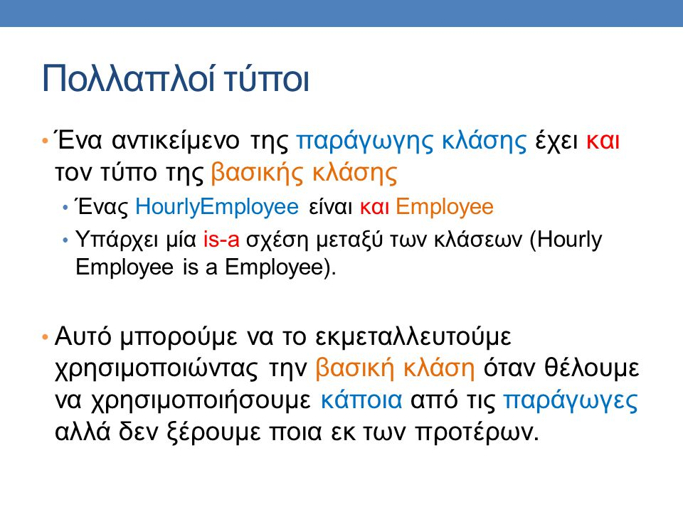 Πολλαπλοί τύποι Ένα αντικείμενο της παράγωγης κλάσης έχει και τον τύπο της βασικής κλάσης. Ένας HourlyEmployee είναι και Employee.