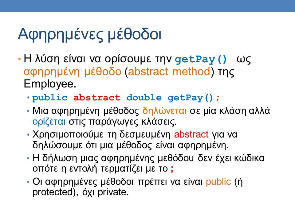 Αφηρημένες μέθοδοι Η λύση είναι να ορίσουμε την getPay() ως αφηρημένη μέθοδο (abstract method) της Employee.