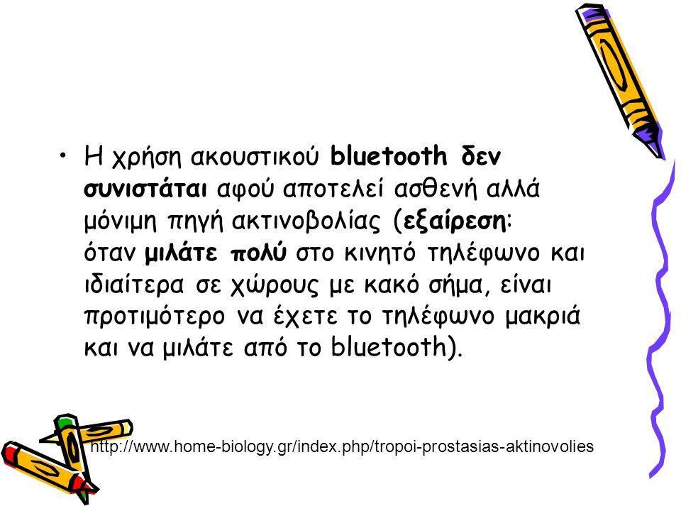 Η χρήση ακουστικού bluetooth δεν συνιστάται αφού αποτελεί ασθενή αλλά μόνιμη πηγή ακτινοβολίας (εξαίρεση: όταν μιλάτε πολύ στο κινητό τηλέφωνο και ιδιαίτερα σε χώρους με κακό σήμα, είναι προτιμότερο να έχετε το τηλέφωνο μακριά και να μιλάτε από το bluetooth).