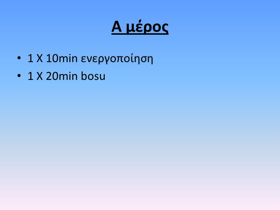 Α μέρος 1 Χ 10min ενεργοποίηση 1 Χ 20min bosu