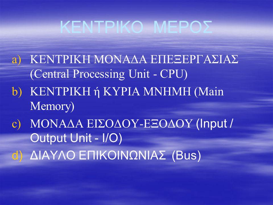 ΚΕΝΤΡΙΚΟ ΜΕΡΟΣ ΚΕΝΤΡΙΚΗ ΜΟΝΑΔΑ ΕΠΕΞΕΡΓΑΣΙΑΣ (Central Processing Unit - CPU) ΚΕΝΤΡΙΚΗ ή ΚΥΡΙΑ ΜΝΗΜΗ (Main Memory)