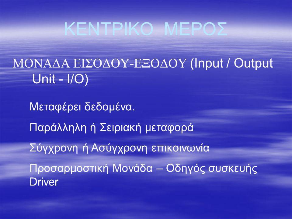 ΚΕΝΤΡΙΚΟ ΜΕΡΟΣ ΜΟΝΑΔΑ ΕΙΣΟΔΟΥ-ΕΞΟΔΟΥ (Input / Output Unit - I/O)