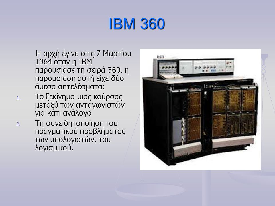 IBM 360 Η αρχή έγινε στις 7 Μαρτίου 1964 όταν η IBM παρουσίασε τη σειρά 360. η παρουσίαση αυτή είχε δύο άμεσα απτελέσματα: