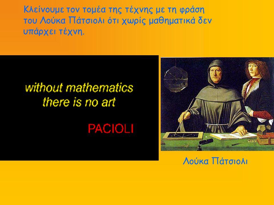 Κλείνουμε τον τομέα της τέχνης με τη φράση του Λούκα Πάτσιολι ότι χωρίς μαθηματικά δεν υπάρχει τέχνη.