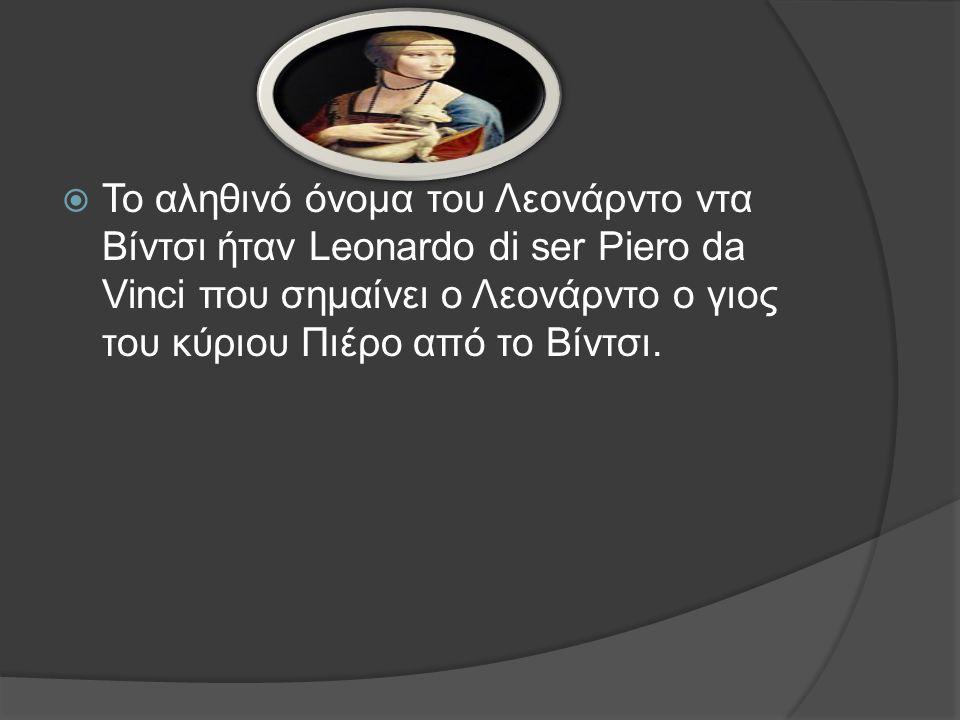 Το αληθινό όνομα του Λεονάρντο ντα Βίντσι ήταν Leonardo di ser Piero da Vinci που σημαίνει ο Λεονάρντο ο γιος του κύριου Πιέρο από το Βίντσι.