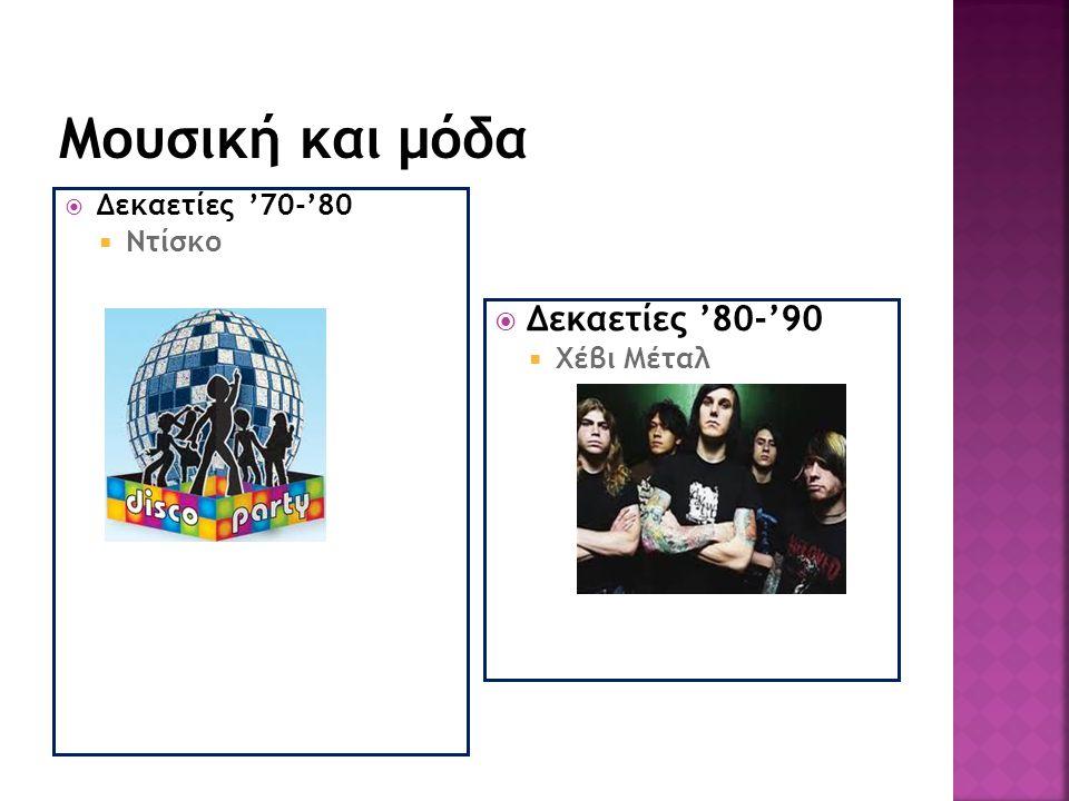 Μουσική και μόδα Δεκαετίες '80-'90 Δεκαετίες '70-'80 Ντίσκο Χέβι Μέταλ