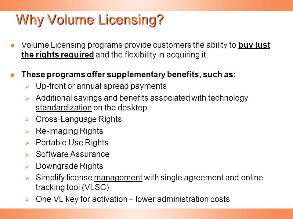 Why Volume Licensing Volume Licensing programs provide customers the ability to buy just the rights required and the flexibility in acquiring it.