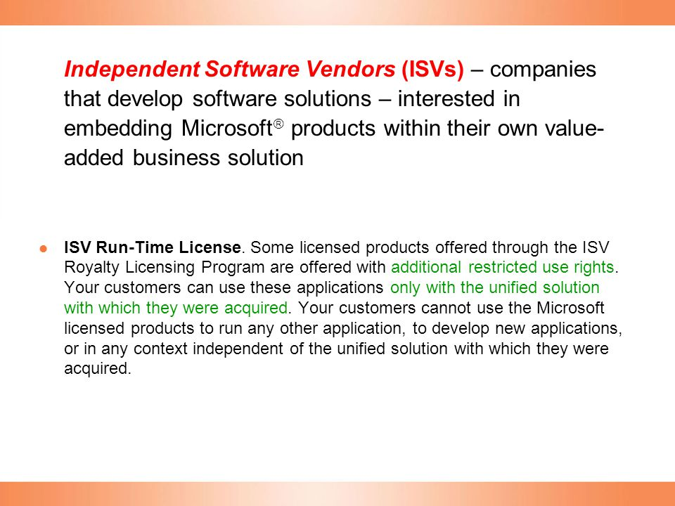 Independent Software Vendors (ISVs) – companies that develop software solutions – interested in embedding Microsoft products within their own value-added business solution