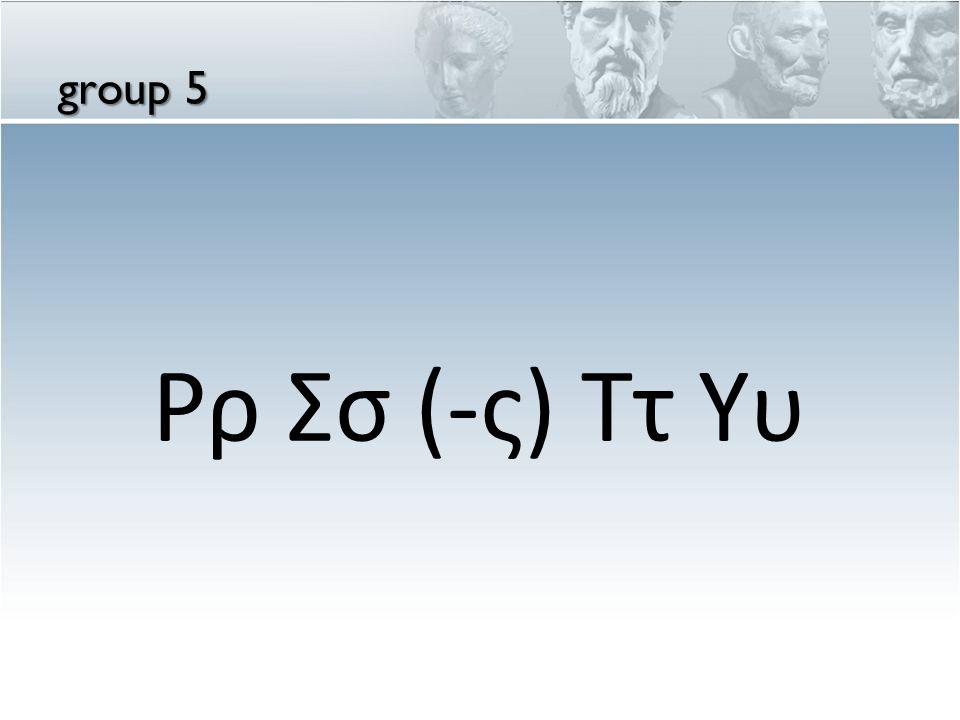 group 5 Ρρ Σσ (-ς) Ττ Υυ