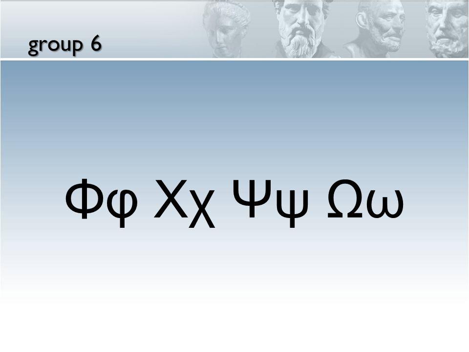 group 6 Φφ Χχ Ψψ Ωω