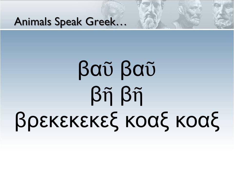βαῦ βαῦ βῆ βῆ βρεκεκεκεξ κοαξ κοαξ Animals Speak Greek…