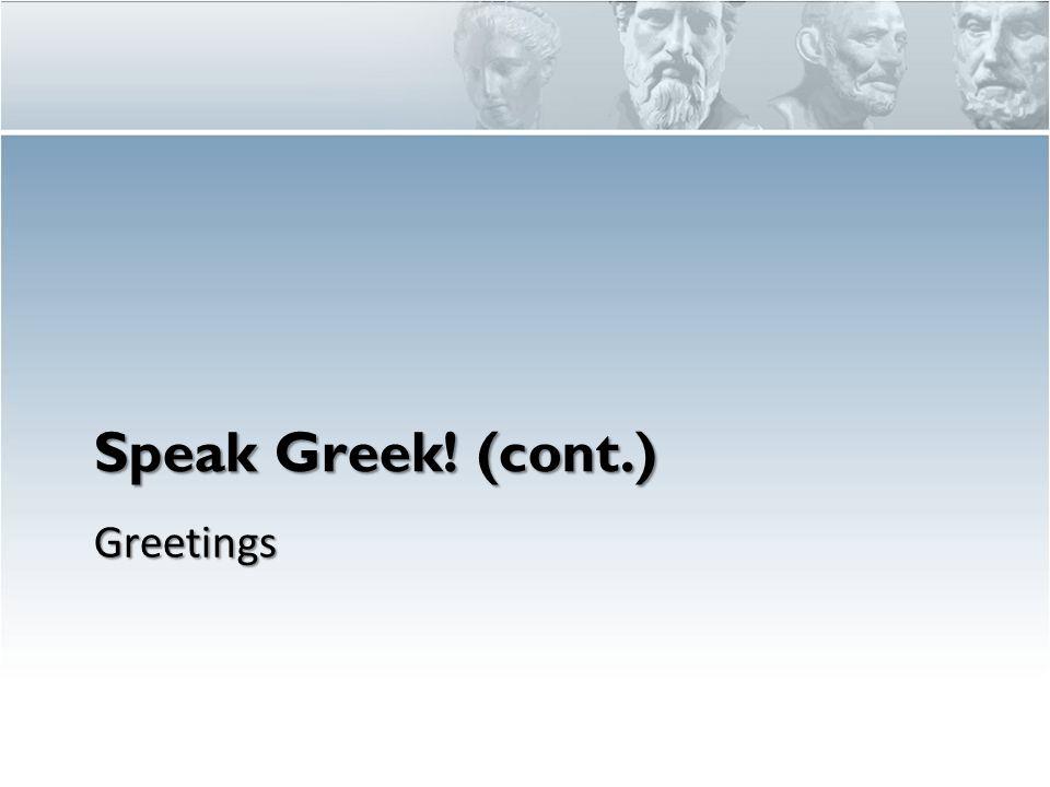 Speak Greek! (cont.) Greetings