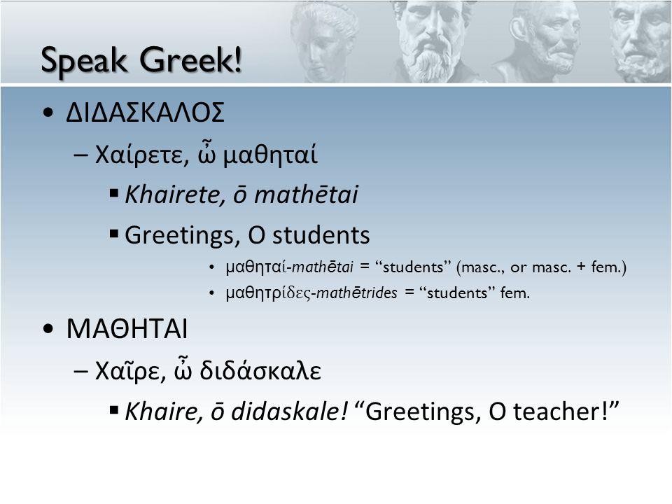 Speak Greek! ΔΙΔΑΣΚΑΛΟΣ ΜΑΘΗΤΑΙ Χαίρετε, ὦ μαθηταί