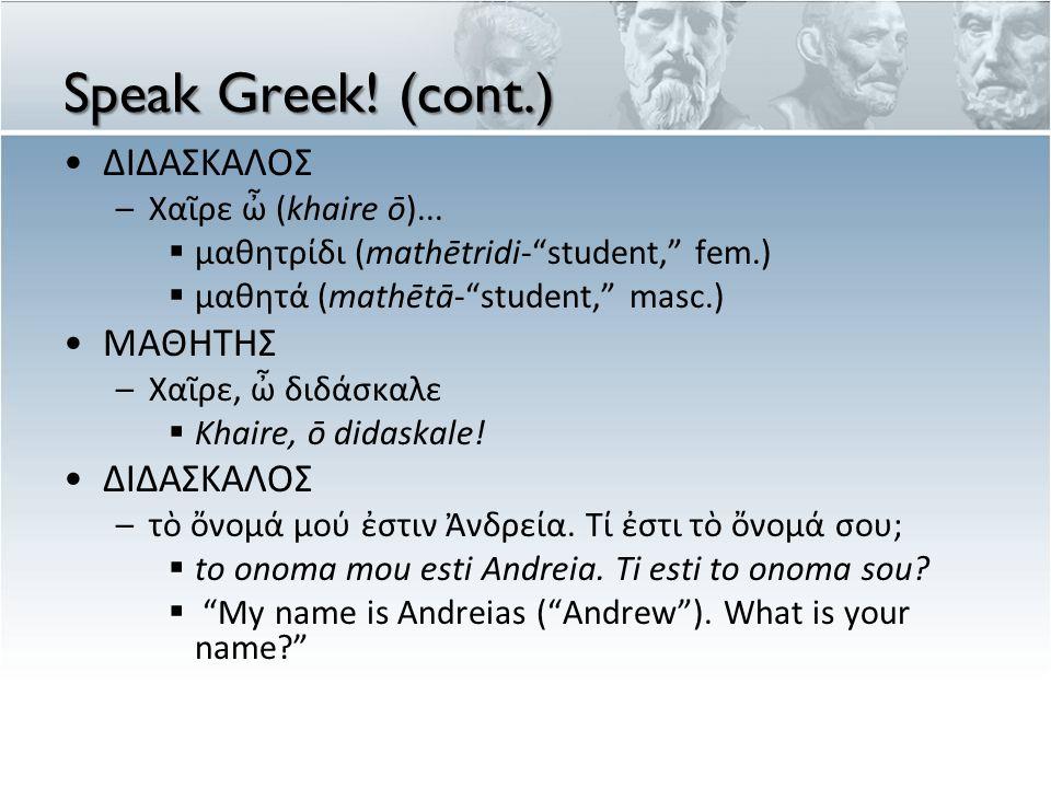 Speak Greek! (cont.) ΔΙΔΑΣΚΑΛΟΣ ΜΑΘΗΤΗΣ Χαῖρε ὦ (khaire ō)...