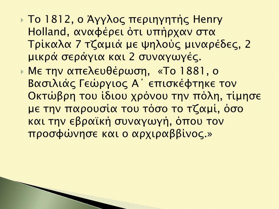 Το 1812, ο Άγγλος περιηγητής Henry Holland, αναφέρει ότι υπήρχαν στα Τρίκαλα 7 τζαμιά με ψηλούς μιναρέδες, 2 μικρά σεράγια και 2 συναγωγές.