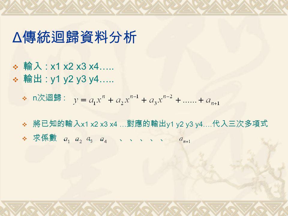 Δ傳統迴歸資料分析 輸入 : x1 x2 x3 x4….. 輸出 : y1 y2 y3 y4….. n次迴歸 :