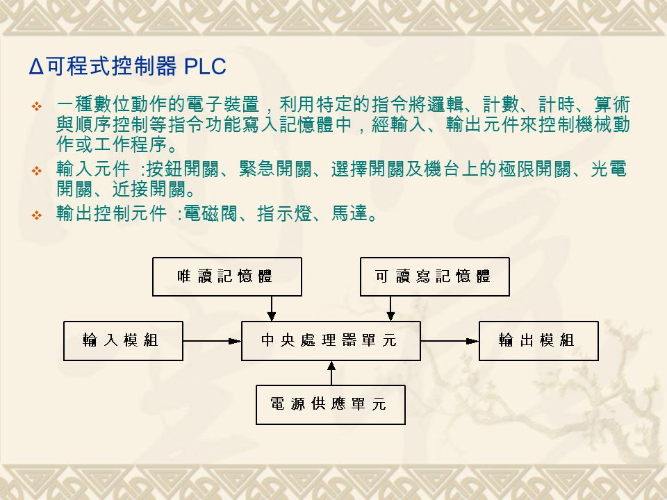 Δ可程式控制器 PLC 一種數位動作的電子裝置,利用特定的指令將邏輯、計數、計時、算術與順序控制等指令功能寫入記憶體中,經輸入、輸出元件來控制機械動作或工作程序。 輸入元件 :按鈕開關、緊急開關、選擇開關及機台上的極限開關、光電開關、近接開關。