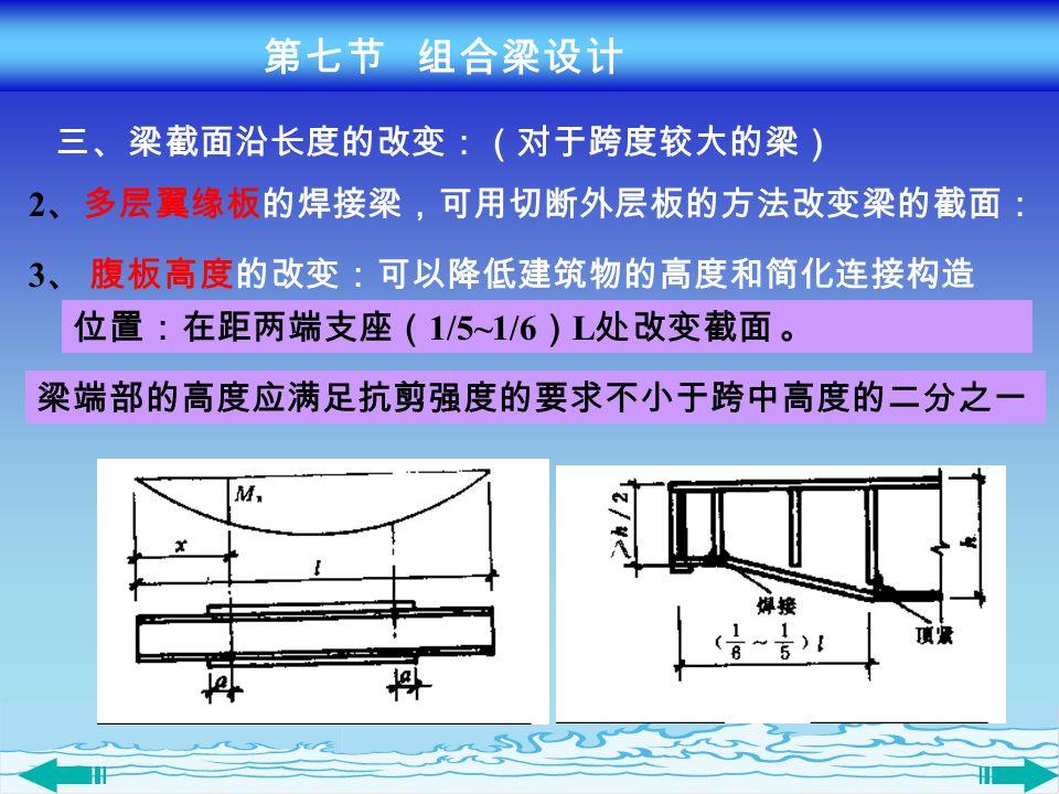 第七节 组合梁设计 三、梁截面沿长度的改变:(对于跨度较大的梁) 2、多层翼缘板的焊接梁,可用切断外层板的方法改变梁的截面: 3、 腹板高度的改变:可以降低建筑物的高度和简化连接构造. 位置:在距两端支座(1/5~1/6)L处改变截面 。