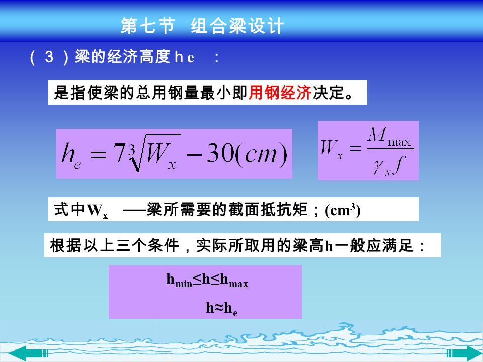 第七节 组合梁设计 (3)梁的经济高度he : 是指使梁的总用钢量最小即用钢经济决定。 式中Wx ──梁所需要的截面抵抗矩;(cm3) 根据以上三个条件,实际所取用的梁高h一般应满足:
