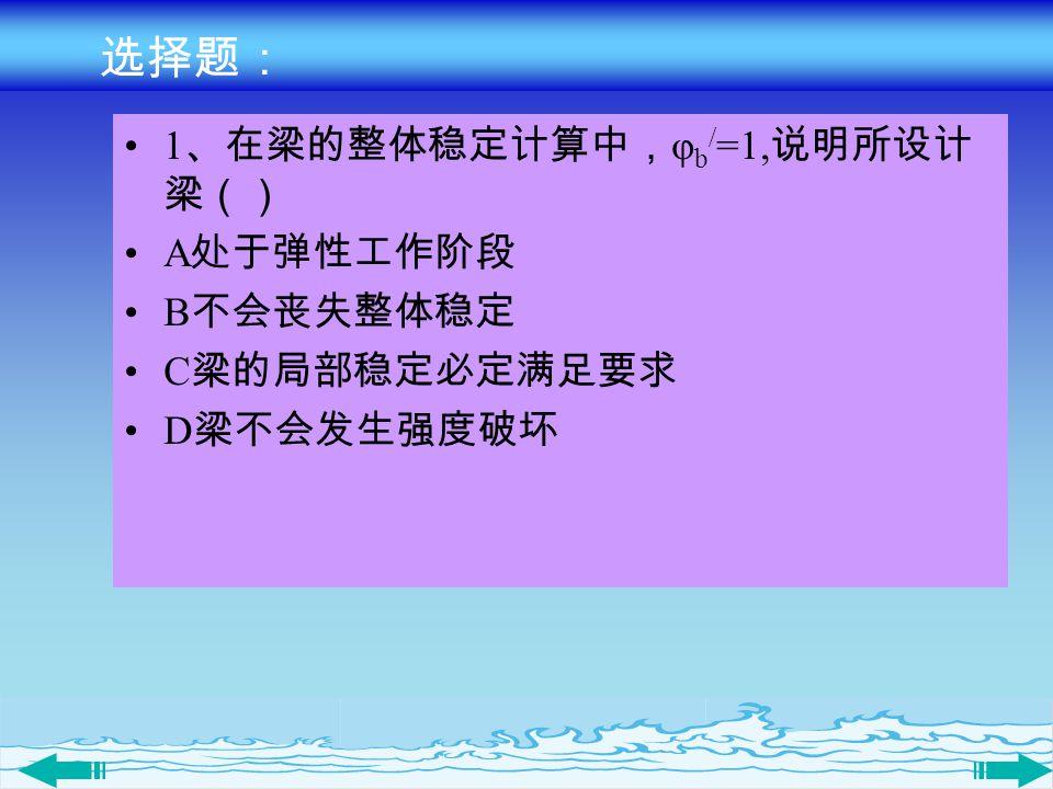 选择题: 1、在梁的整体稳定计算中,φb/=1,说明所设计梁() A处于弹性工作阶段 B不会丧失整体稳定 C梁的局部稳定必定满足要求