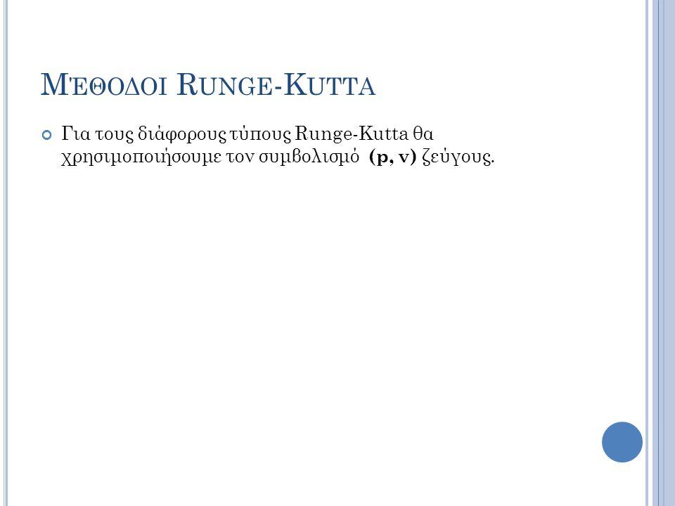 Μέθοδοι Runge-Kutta Για τους διάφορους τύπους Runge-Kutta θα χρησιμοποιήσουμε τον συμβολισμό (p, ν) ζεύγους.