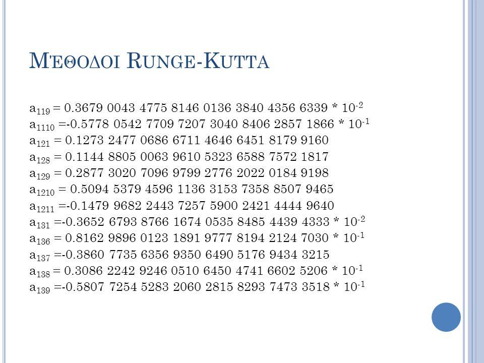 Μέθοδοι Runge-Kutta a119 = 0.3679 0043 4775 8146 0136 3840 4356 6339 * 10-2. a1110 =-0.5778 0542 7709 7207 3040 8406 2857 1866 * 10-1.