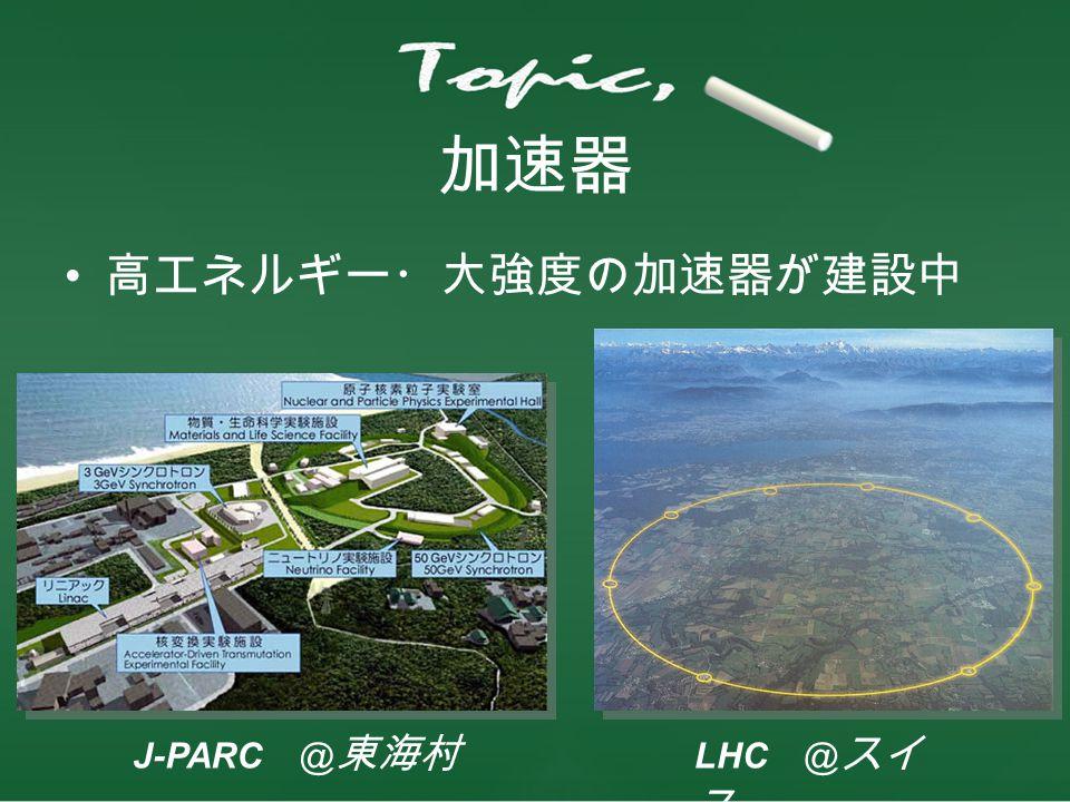 加速器 高エネルギー・大強度の加速器が建設中 J-PARC @東海村 LHC @スイス